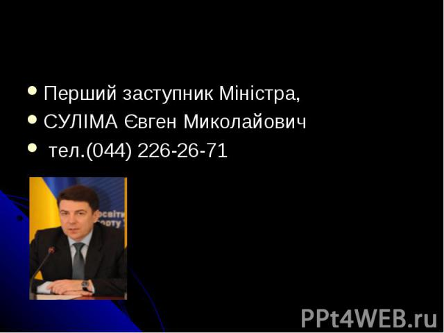 Перший заступник Mіністра, СУЛІМА Євген Миколайович тел.(044) 226-26-71