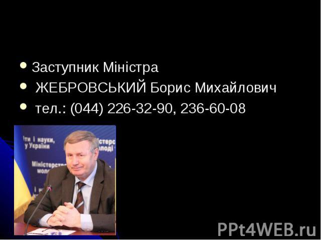 Заступник Mіністра ЖЕБРОВСЬКИЙ Борис Михайлович тел.: (044) 226-32-90, 236-60-08