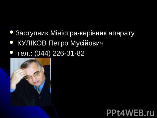 Заступник Міністра-керівник апарату КУЛІКОВ Петро Мусійович тел.: (044) 226-31-82