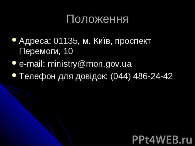 Положення Адресa: 01135, м. Київ, проспект Перемоги, 10 e-mail: ministry@mon.gov.ua Телефон для довідок: (044) 486-24-42