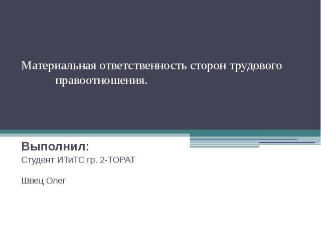 Материальная ответственность сторон трудового правоотношения. Выполнил: Студент ИТиТС гр. 2-ТОРАТ Швец Олег
