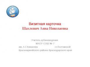 Визитная карточка Шахлович Анна Николаевна Учитель кубановедения МАОУ СОШ № 7 им