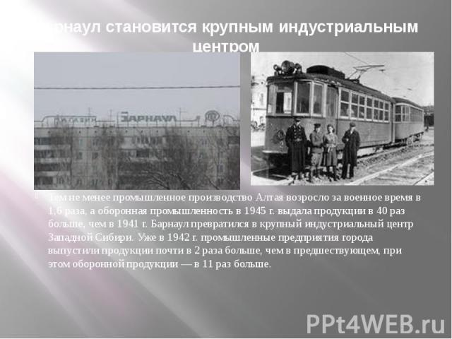 Барнаул становится крупным индустриальным центромТем не менее промышленное производство Алтая возросло за военное время в 1,6 раза, а оборонная промышленность в 1945г. выдала продукции в 40 раз больше, чем в 1941г. Барнаул превратился в …