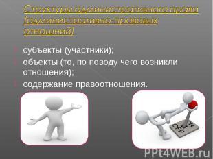 субъекты (участники); субъекты (участники); объекты (то, по поводу чего возникли