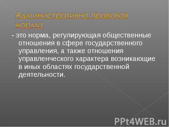 - это норма, регулирующая общественные отношения в сфере государственного управления, а также отношения управленческого характера возникающие в иных областях государственной деятельности. - это норма, регулирующая общественные отношения в сфере госу…