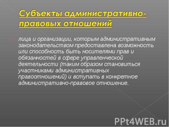 лица и организации, которым административным законодательством предоставлена возможность или способность быть носителями прав и обязанностей в сфере управленческой деятельности (таким образом становиться участниками административных правоотношений) …