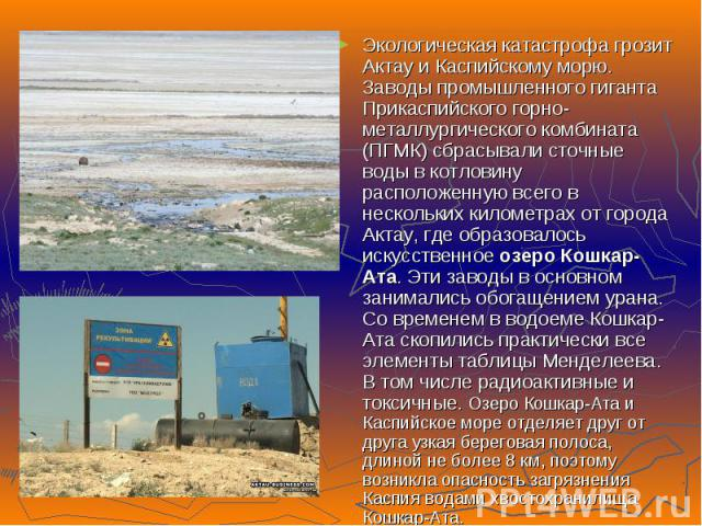 Экологическая катастрофа грозит Актау и Каспийскому морю. Заводы промышленного гиганта Прикаспийского горно-металлургического комбината (ПГМК) сбрасывали сточные воды в котловину расположенную всего в нескольких километрах от города Актау, где образ…