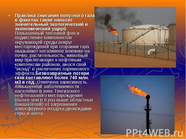 Практика сжигания попутного газа в факелах также наносит значительный экологический и экономический ущерб. Повышенный тепловой фон и подкисление компонентов окружающей среды вокруг месторождений при сгорании газа оказывают негативное влияние на почв…