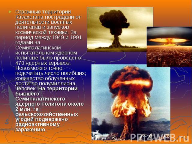 Огромные территории Казахстана пострадали от деятельности военных полигонов и запусков космической техники. За период между 1949 и 1991 годами на Семипалатинском испытательном ядерном полигоне было проведено 470 ядерных взрывов. Невозможно точно под…