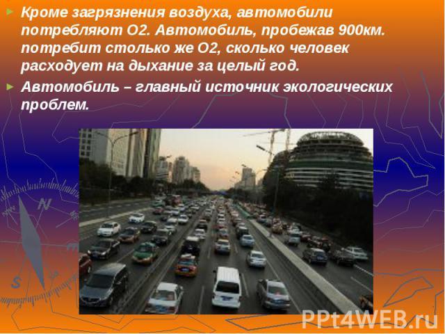 Кроме загрязнения воздуха, автомобили потребляют O2. Автомобиль, пробежав 900км. потребит столько же O2, сколько человек расходует на дыхание за целый год.Кроме загрязнения воздуха, автомобили потребляют O2. Автомобиль, пробежав 900км. потребит стол…