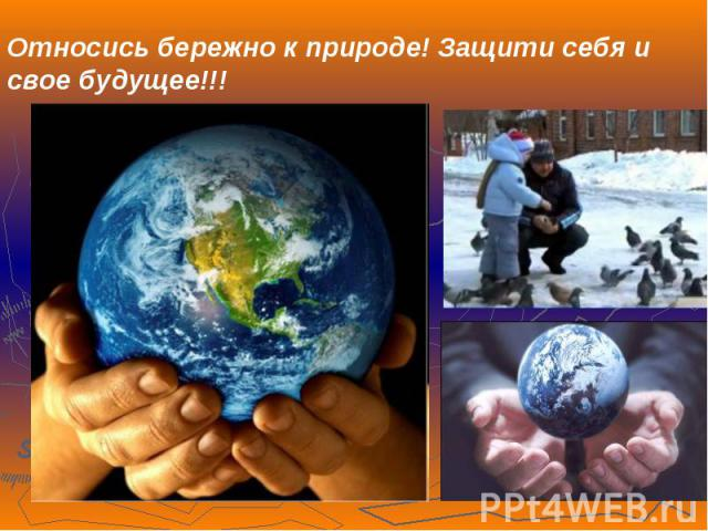 Относись бережно к природе! Защити себя и свое будущее!!!
