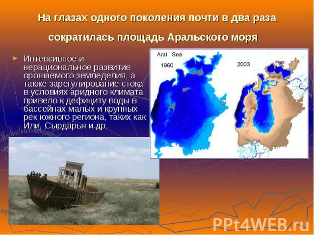На глазах одного поколения почти в два раза сократилась площадь Аральского моря. Интенсивное и нерациональное развитие орошаемого земледелия, а также зарегулирование стока в условиях аридного климата привело к дефициту воды в бассейнах малых и крупн…