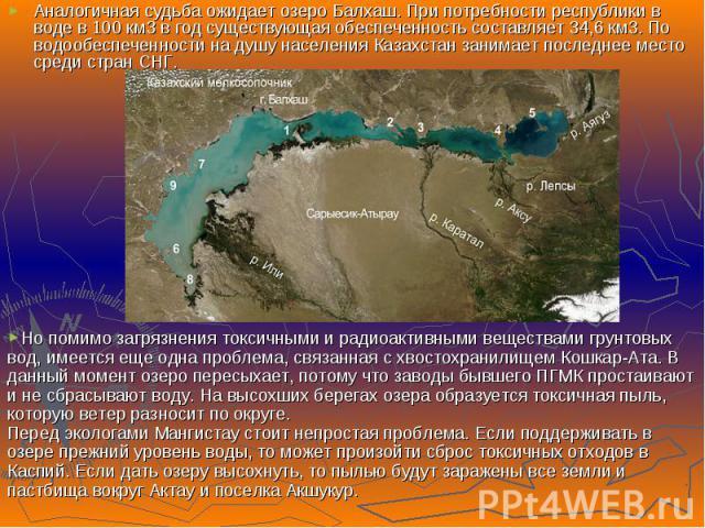 Аналогичная судьба ожидает озеро Балхаш. При потребности республики в воде в 100 км3 в год существующая обеспеченность составляет 34,6 км3. По водообеспеченности на душу населения Казахстан занимает последнее место среди стран CНГ. Аналогичная судьб…
