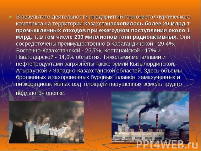 В результате деятельности предприятий горно-металлургического комплекса на территории Казахстанаскопилось более 20 млрд.т промышленных отходов при ежегодном поступлении около 1 млрд. т, в том числе 230 миллионов тонн радиоактивных. Они сосредоточены…