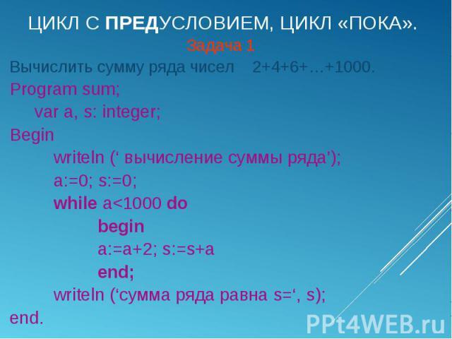 Задача 1 Задача 1 Вычислить сумму ряда чисел 2+4+6+…+1000. Program sum; var a, s: integer; Begin writeln (' вычисление суммы ряда'); a:=0; s:=0; while a<1000 do begin a:=a+2; s:=s+a end; writeln ('сумма ряда равна s=', s); end.