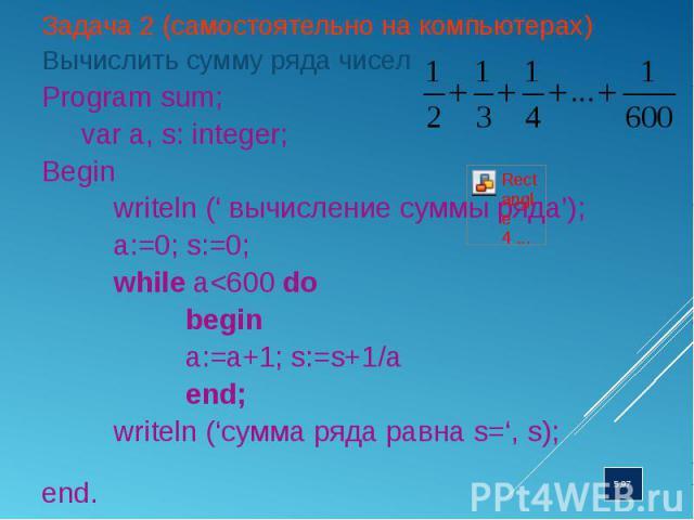 Задача 2 (самостоятельно на компьютерах) Задача 2 (самостоятельно на компьютерах) Вычислить сумму ряда чисел Program sum; var a, s: integer; Begin writeln (' вычисление суммы ряда'); a:=0; s:=0; while a<600 do begin a:=a+1; s:=s+1/a end; writeln …