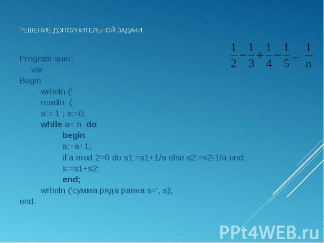 Program sum; Program sum; var Begin writeln (' readln ( a:= 1 ; s:=0; while a< n do begin a:=a+1; if a mod 2=0 do s1:=s1+1/a else s2:=s2-1/a end; s:=s1+s2; end; writeln ('сумма ряда равна s=', s); end.