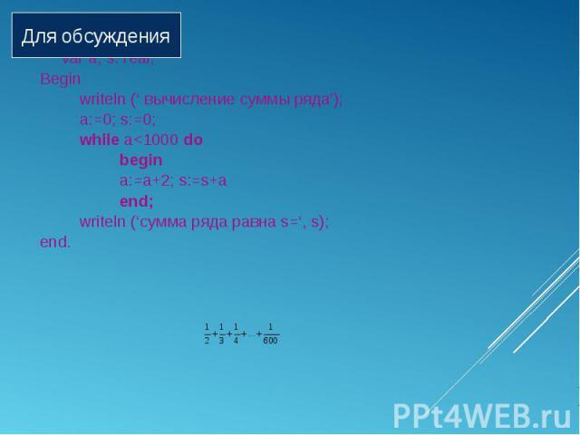 Program sum; Program sum; var a, s: real; Begin writeln (' вычисление суммы ряда'); a:=0; s:=0; while a<1000 do begin a:=a+2; s:=s+a end; writeln ('сумма ряда равна s=', s); end.