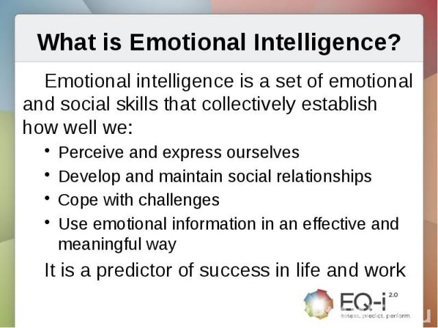 What is Emotional Intelligence?Emotional intelligence is a set of emotional and social skills that collectively establish how well we:Perceive and express ourselvesDevelop and maintain social relationshipsCope with challengesUse emotional informatio…