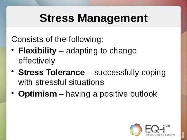 Stress ManagementConsists of the following:Flexibility – adapting to change effectivelyStress Tolerance – successfully coping with stressful situationsOptimism – having a positive outlook