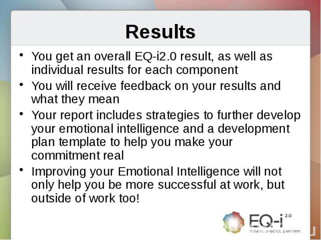 ResultsYou get an overall EQ-i2.0 result, as well as individual results for each componentYou will receive feedback on your results and what they meanYour report includes strategies to further develop your emotional intelligence and a development pl…