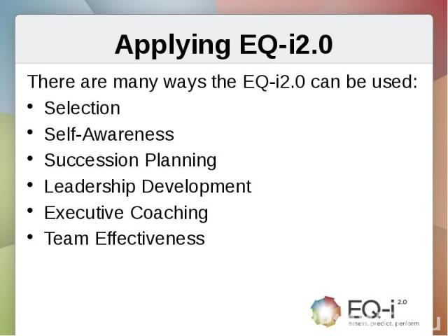 Applying EQ-i2.0There are many ways the EQ-i2.0 can be used:SelectionSelf-AwarenessSuccession PlanningLeadership DevelopmentExecutive CoachingTeam Effectiveness
