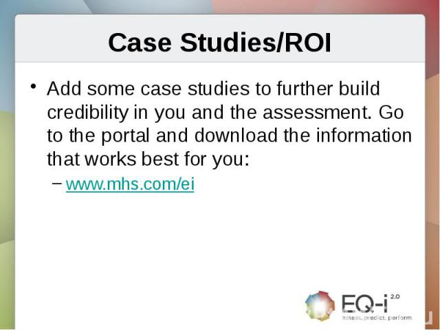Case Studies/ROIAdd some case studies to further build credibility in you and the assessment. Go to the portal and download the information that works best for you:www.mhs.com/ei