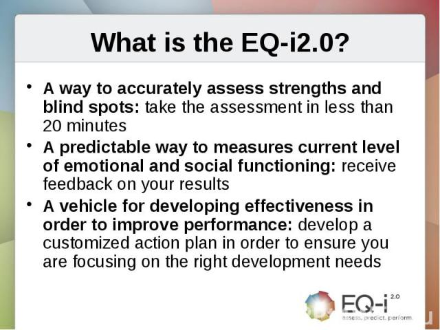 What is the EQ-i2.0?A way to accurately assess strengths and blind spots: take the assessment in less than 20 minutes A predictable way to measures current level of emotional and social functioning: receive feedback on your resultsA vehicle for deve…