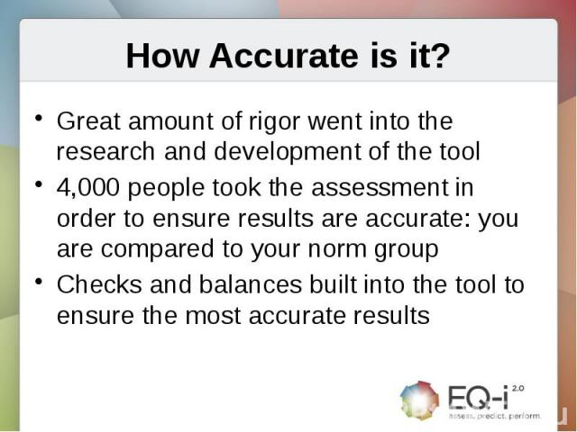 How Accurate is it?Great amount of rigor went into the research and development of the tool4,000 people took the assessment in order to ensure results are accurate: you are compared to your norm groupChecks and balances built into the tool to ensure…