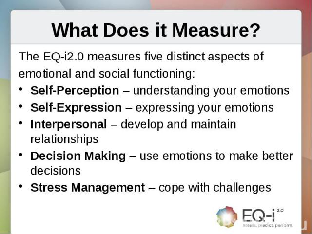 What Does it Measure?The EQ-i2.0 measures five distinct aspects ofemotional and social functioning:Self-Perception – understanding your emotionsSelf-Expression – expressing your emotionsInterpersonal – develop and maintain relationshipsDecision Maki…