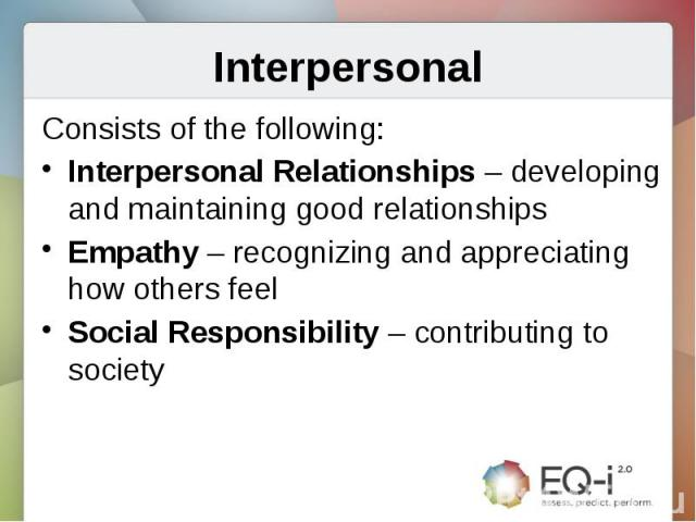 InterpersonalConsists of the following:Interpersonal Relationships – developing and maintaining good relationshipsEmpathy – recognizing and appreciating how others feelSocial Responsibility – contributing to society