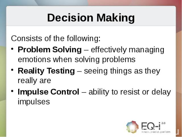 Decision MakingConsists of the following:Problem Solving – effectively managing emotions when solving problemsReality Testing – seeing things as they really areImpulse Control – ability to resist or delay impulses