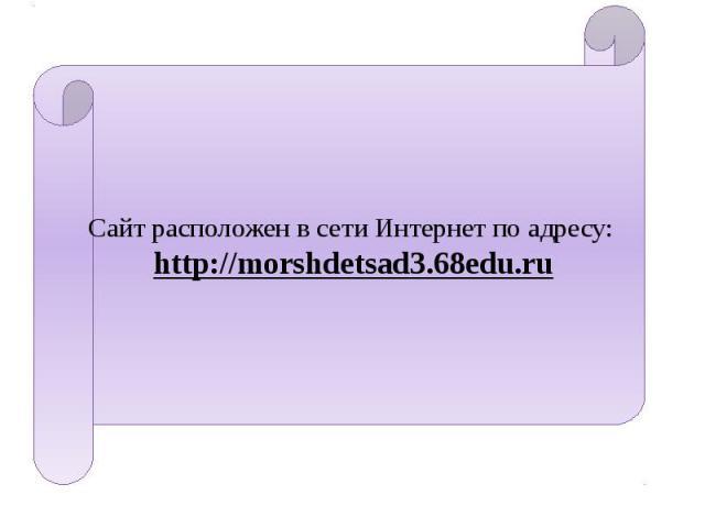 Сайт расположен в сети Интернет по адресу: http://morshdetsad3.68edu.ru