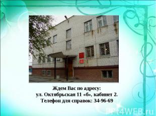 Ждем Вас по адресу: ул. Октябрьская 11 «б», кабинет 2. Телефон для справок: 34-9