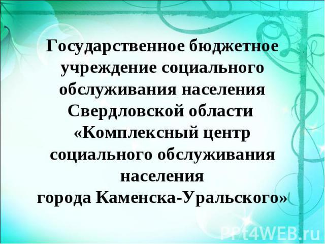 Государственное бюджетное учреждение социального обслуживания населения Свердловской области «Комплексный центр социального обслуживания населениягорода Каменска-Уральского»