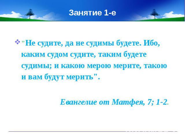 "Занятие 1-е""Не судите, да не судимы будете. Ибо, каким судом судите, таким будете судимы; и какою мерою мерите, такою и вам будут мерить"".Евангелие от Матфея, 7; 1-2."
