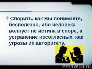 Спорить, как Вы понимаете, бесполезно, ибо человека волнует не истина в споре, а