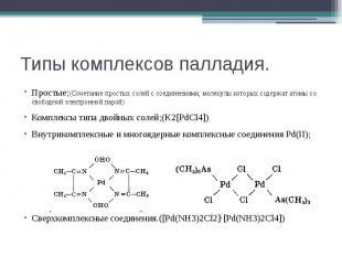 Типы комплексов палладия. Простые;(Сочетание простых солей с соединениями, молек