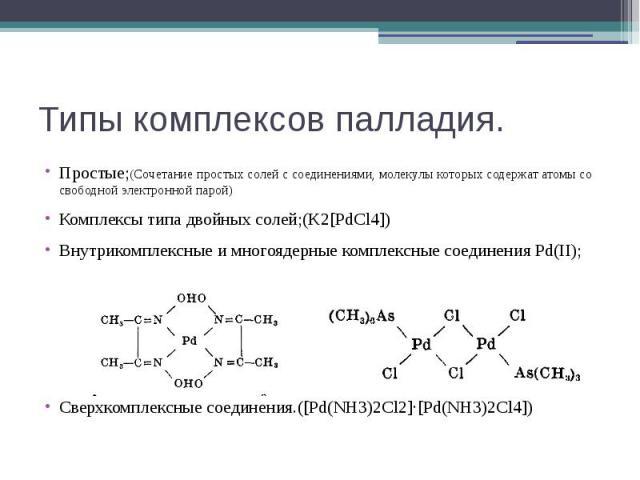 Типы комплексов палладия. Простые;(Сочетание простых солей с соединениями, молекулы которых содержат атомы со свободной электронной парой) Комплексы типа двойных солей;(K2[PdCl4]) Внутрикомплексные и многоядерные комплексные соединения Pd(II); Сверх…