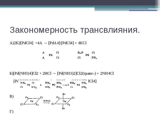 Закономерность трансвлияния. А)2К2[PdCl4] +4А → [PdА4]·[PdCl4] + 4КCl Б)[Pd(NH3)4]Cl2 + 2HCl → [Pd(NH3)2]Cl2(транс-) + 2NH4Cl [Pd(NH3)2]Cl2(транс-) + 2HCl → (NH4)2[PdCl4] В) Г)