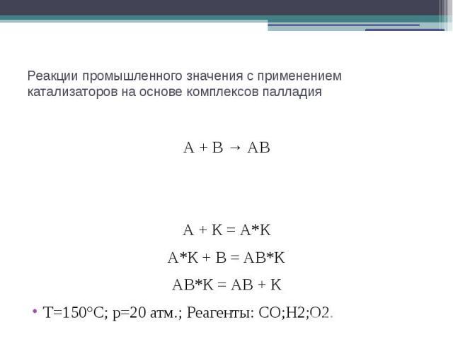 Реакции промышленного значения с применением катализаторов на основе комплексов палладия А + В → АВ А + К = А*К А*К + В = АВ*К АВ*К = АВ + К T=150°C; p=20 атм.; Реагенты: CO;H2;O2.