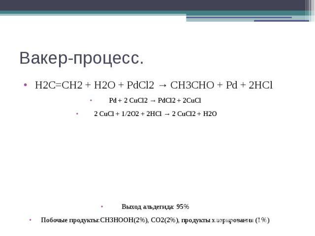 Вакер-процесс. Н2С=СН2 + Н2О + PdCl2 → CH3CHO + Pd + 2HCl Pd + 2 CuCl2 → PdCl2 + 2CuCl 2 CuCl + 1/2О2 + 2НСl → 2 CuCl2 + Н2О Выход альдегида: 95% Побочые продукты:CH3HOOH(2%), CO2(2%), продукты хлорирования (1%)
