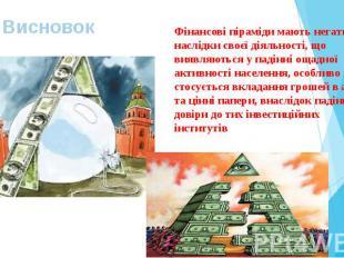 Висновок Фінансові піраміди мають негативні наслідки своєї діяльності, що виявля