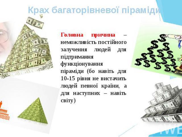 Головна причина – неможливість постійного залучення людей для підтримання функціонування піраміди (бо навіть для 10-15 рівня не вистачить людей певної країни, а для наступних – навіть світу) Головна причина – неможливість постійного залучення людей …