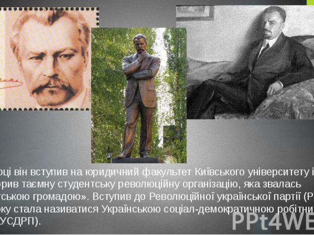У 1901 році він вступив на юридичний факультет Київського університету і того ж року створив таємну студентську революційну організацію, яка звалась «Студентською громадою». Вступив до Революційної української партії (РУП), яка з 1905 року стала наз…