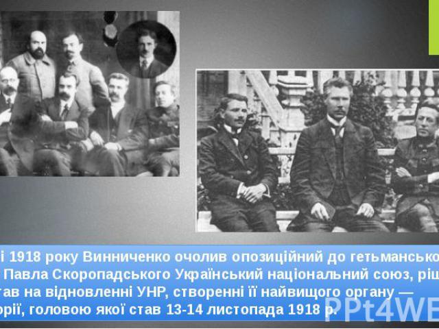 У серпні 1918 року Винниченко очолив опозиційний до гетьманського режиму Павла Скоропадського Український національний союз, рішуче наполягав на відновленні УНР, створенні її найвищого органу — Директорії, головою якої став 13-14 листопада 1918 р. У…