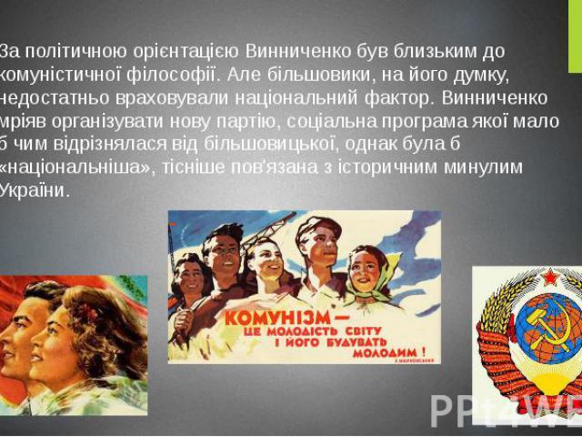 За політичною орієнтацією Винниченко був близьким до комуністичної філософії. Але більшовики, на його думку, недостатньо враховували національний фактор. Винниченко мріяв організувати нову партію, соціальна програма якої мало б чим відрізнялася від …