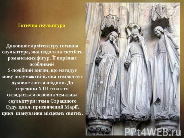 Готична скульптура Доповнює архітектуру готична скульптура, яка подолала скутість романських фігур. Її вирізняє особливий S-подібний вигин, що нагадує мову полум'я свічі, яка символізує духовне життя людини. До середини ХIII століття складається осн…