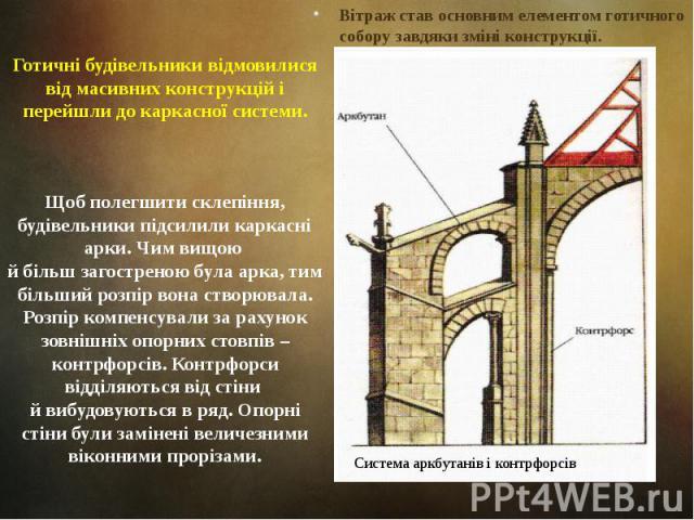 Готичні будівельники відмовилися від масивних конструкцій і перейшли до каркасної системи. Вітраж став основним елементом готичного собору завдяки зміні конструкції.