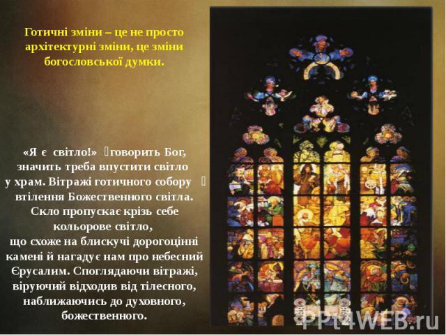 Готичні зміни – це не просто архітектурні зміни, це зміни богословської думки. «Я є світло!» говорить Бог, значить треба впустити світло у храм. Вітражі готичного собору втілення Божественного світла. Скло пропускає крізь себе кольорове світло, що с…